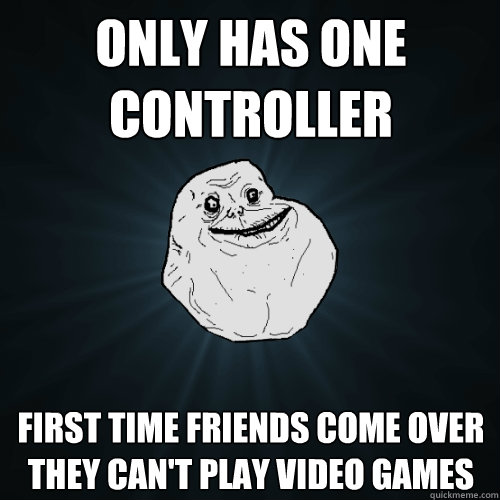 Only has one controller First time friends come over they can't play video games - Only has one controller First time friends come over they can't play video games  Forever Alone