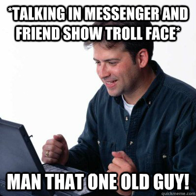*talking in messenger and friend show troll face* man that one old guy!  Internet Noob