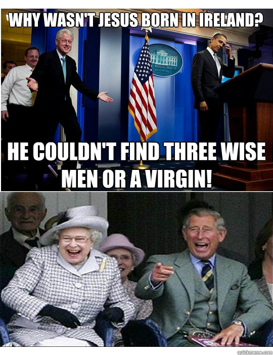 Why wasn't Jesus born in Ireland? He couldn't find three wise men or a virgin! - Why wasn't Jesus born in Ireland? He couldn't find three wise men or a virgin!  Clinton jokes for Royal Family