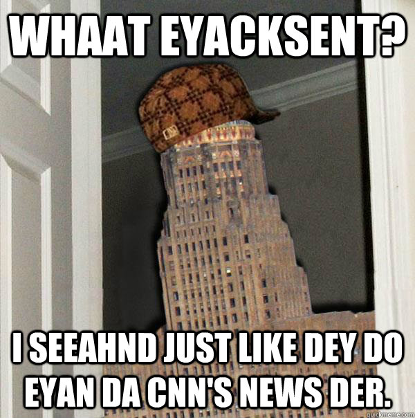 Whaat eyacksent? I seeahnd just like dey do eyan da CNN's news der.  Scumbag Buffalo