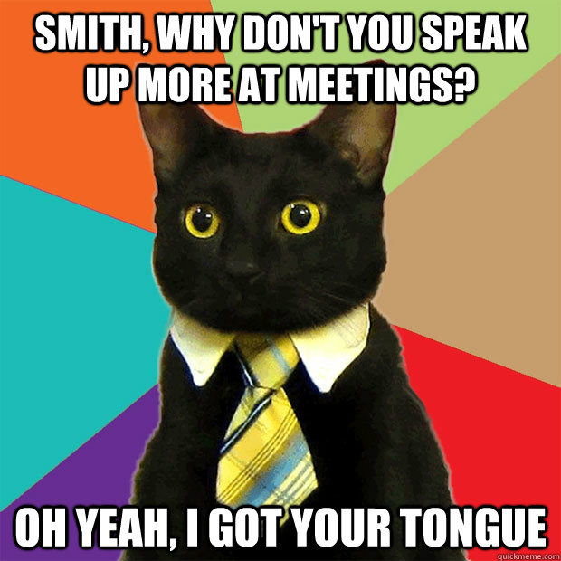 Smith, why don't you speak up more at meetings? Oh yeah, I got your tongue - Smith, why don't you speak up more at meetings? Oh yeah, I got your tongue  Business Cat