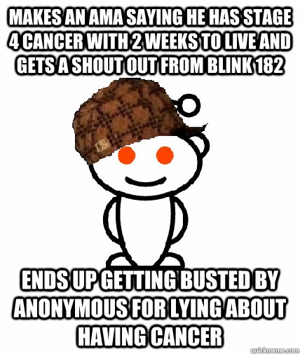 Makes an ama saying HE has stage 4 cancer with 2 weeks to live and gets a shout out from Blink 182 Ends up getting busted by Anonymous for lying about having cancer  - Makes an ama saying HE has stage 4 cancer with 2 weeks to live and gets a shout out from Blink 182 Ends up getting busted by Anonymous for lying about having cancer   Scumbag Redditor