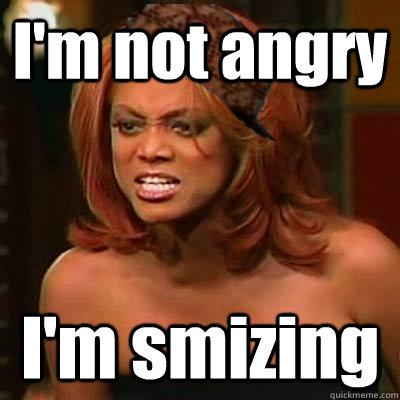 I'm not angry I'm smizing  Scumbag Tyra