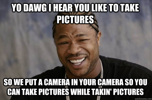 94a6e6e2b4741d787e9730957349dbbf888496faef87f3508ce308fd56ea5992 yo dawg i hear you like to take pictures so we put a camera in,Camera Meme
