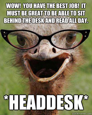 Wow!  You have the best job!  It must be great to be able to sit behind the desk and read all day. *Headdesk* - Wow!  You have the best job!  It must be great to be able to sit behind the desk and read all day. *Headdesk*  Judgmental Bookseller Ostrich