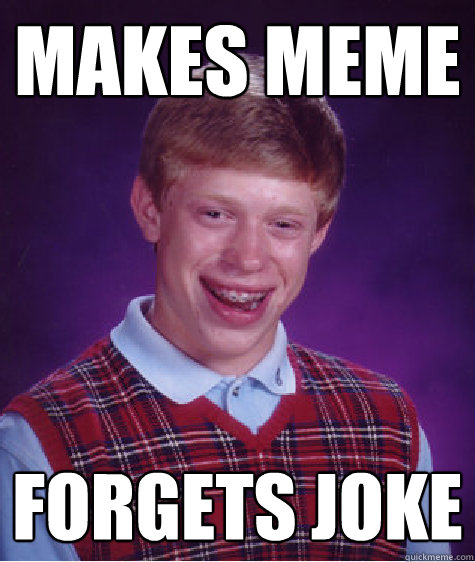 makes meme forgets joke - makes meme forgets joke  Misc