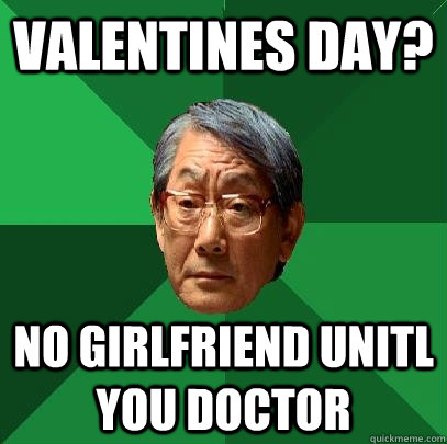 Valentines day? No girlfriend unitl you doctor  High Expectations Asian Father