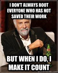 I don't always boot everyone who has not saved their work But when i do, I make it count - I don't always boot everyone who has not saved their work But when i do, I make it count  Misc