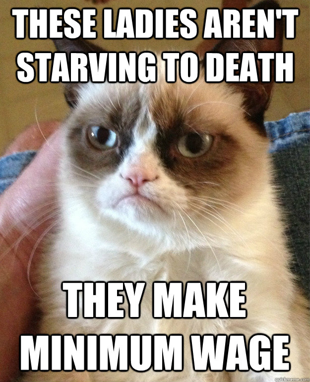 These ladies aren't starving to death They make minimum wage - These ladies aren't starving to death They make minimum wage  Grumpy Cat