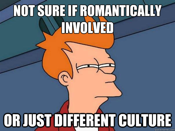 not sure if romantically involved or just different culture - not sure if romantically involved or just different culture  Futurama Fry
