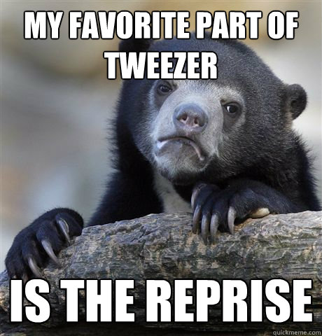 My favorite part of tweezer is the reprise - My favorite part of tweezer is the reprise  Confession Bear