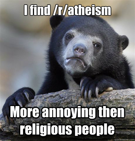 I find /r/atheism More annoying then religious people - I find /r/atheism More annoying then religious people  Confession Bear