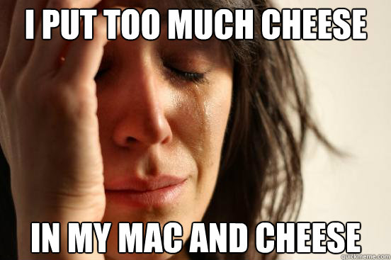i put too much cheese in my mac and cheese - i put too much cheese in my mac and cheese  First World Problems