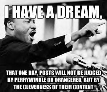 I have a dream,  That one day, posts will not be judged by perrywinkle or orangered, but by the cleverness of their content - I have a dream,  That one day, posts will not be judged by perrywinkle or orangered, but by the cleverness of their content  Martin Luther King Jr.