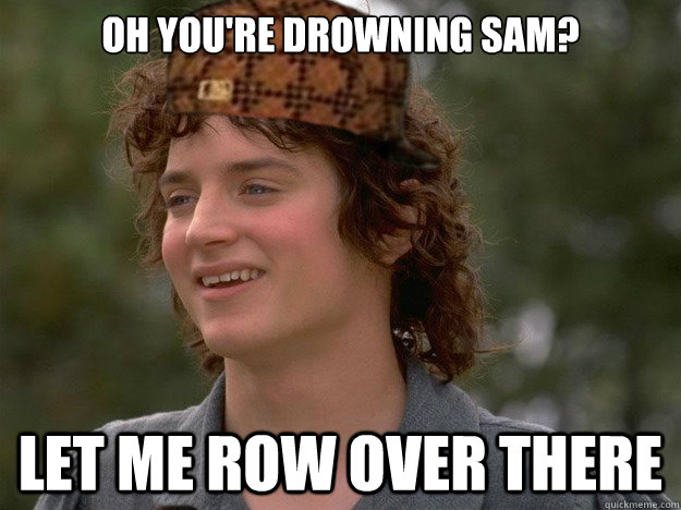Oh you're drowning Sam? Let me row over there