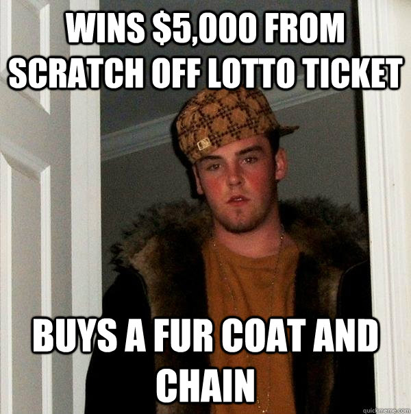 wins $5,000 from scratch off lotto ticket buys a fur coat and chain - wins $5,000 from scratch off lotto ticket buys a fur coat and chain  Scumbag Steve
