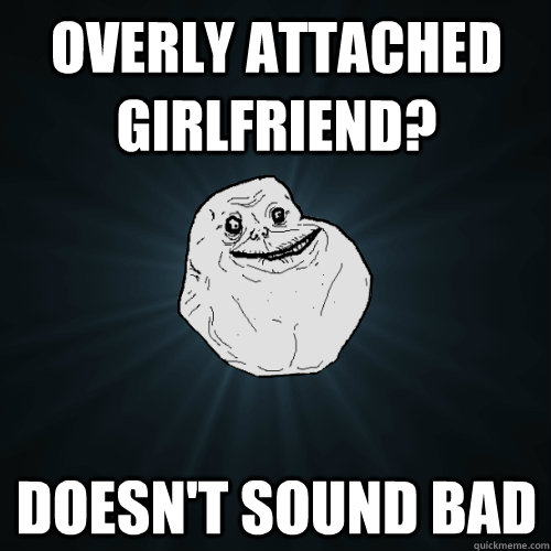 Overly attached girlfriend? doesn't sound bad - Overly attached girlfriend? doesn't sound bad  Forever Alone