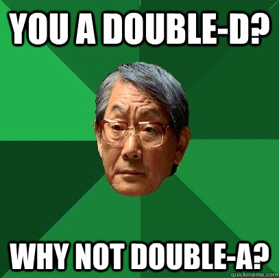 you a double-D? why not double-A? - you a double-D? why not double-A?  High Expectations Asian Father