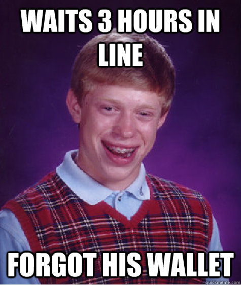 Waits 3 hours in line Forgot his wallet - Waits 3 hours in line Forgot his wallet  Bad Luck Brian