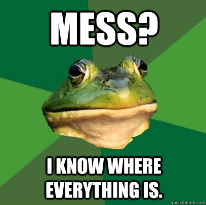 Mess? I know where everything is. - Mess? I know where everything is.  Foul Bachelor Frog