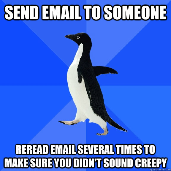 Send email to someone reread email several times to make sure you didn't sound creepy - Send email to someone reread email several times to make sure you didn't sound creepy  Socially Awkward Penguin