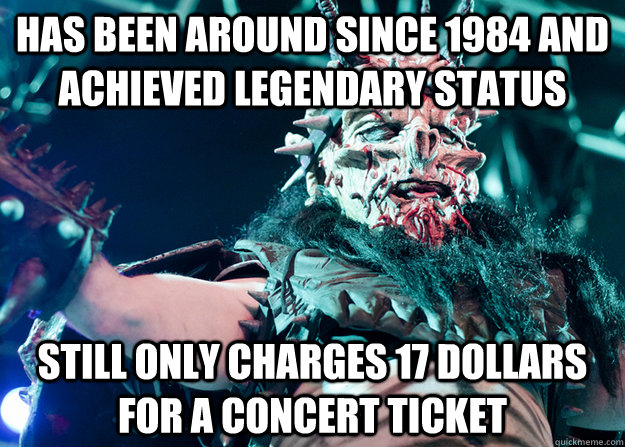 has been around since 1984 and achieved legendary status still only charges 17 dollars for a concert ticket - has been around since 1984 and achieved legendary status still only charges 17 dollars for a concert ticket  Good Guy GWAR