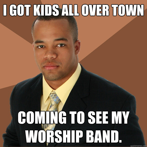 i got kids all over town coming to see my worship band. - i got kids all over town coming to see my worship band.  Successful Black Man