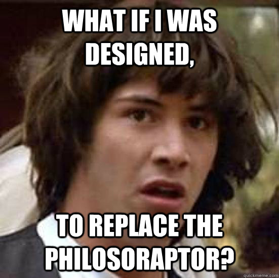 What if i was designed, to replace the philosoraptor? - What if i was designed, to replace the philosoraptor?  conspiracy keanu