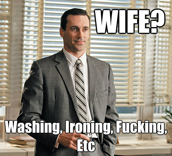 WIFE? Washing, Ironing, Fucking, Etc
