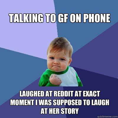Talking to GF on phone laughed at reddit at exact moment i was supposed to laugh at her story - Talking to GF on phone laughed at reddit at exact moment i was supposed to laugh at her story  Success Baby