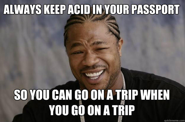 Always keep acid in your passport so you can go on a trip when you go on a trip