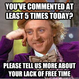 You've commented at least 5 times today? please tell us more about your lack of free time - You've commented at least 5 times today? please tell us more about your lack of free time  Misc