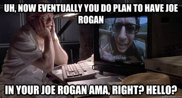 uh, now eventually you do plan to have Joe Rogan in your joe rogan AMA, right? Hello? - uh, now eventually you do plan to have Joe Rogan in your joe rogan AMA, right? Hello?  Disappointing Dinosaur Tour