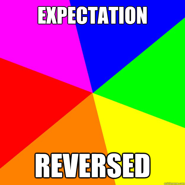 Expectation reversed - Expectation reversed  Generic meme