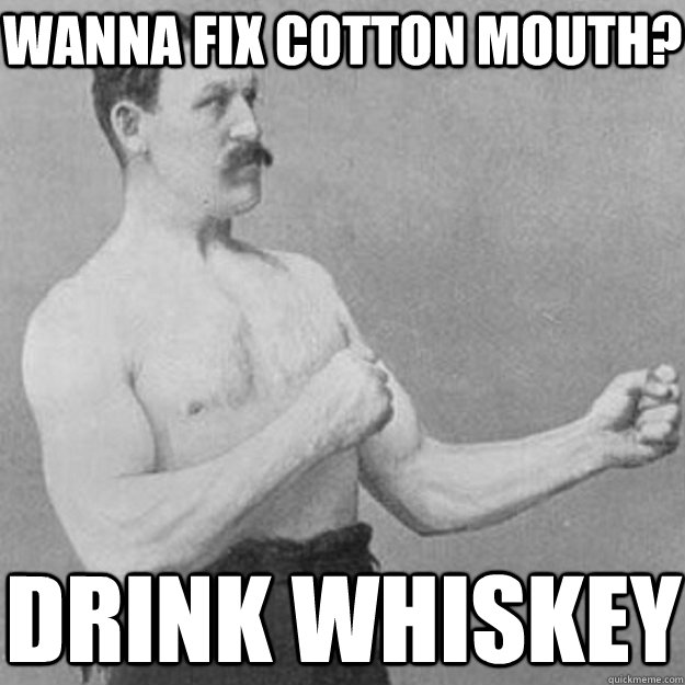 Wanna fix cotton mouth? Drink Whiskey - Wanna fix cotton mouth? Drink Whiskey  overly manly man
