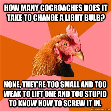 How many cocroaches does it take to change a light bulb? none, they're too small and too weak to lift one and too stupid to know how to screw it in.  Anti-Joke Chicken