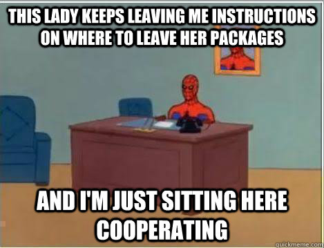 this lady keeps leaving me instructions on where to leave her packages And I'm just sitting here cooperating  - this lady keeps leaving me instructions on where to leave her packages And I'm just sitting here cooperating   Amazing Spiderman