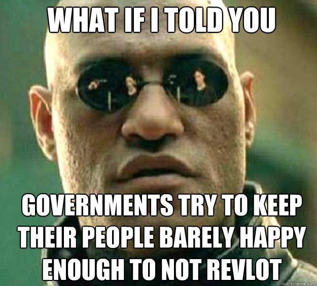 What if i told you Governments try to keep their people barely happy enough to not revlot
