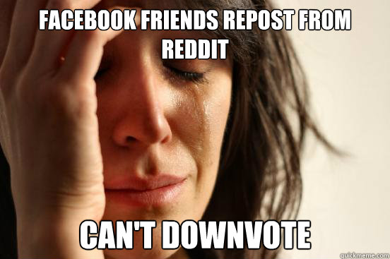 Facebook friends repost from reddit Can't Downvote - Facebook friends repost from reddit Can't Downvote  First World Problems