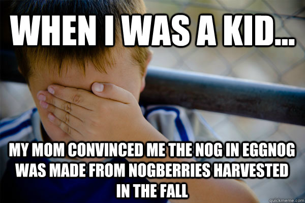 WHEN I WAS A KID... my mom convinced me the nog in eggnog was made from nogberries harvested in the fall - WHEN I WAS A KID... my mom convinced me the nog in eggnog was made from nogberries harvested in the fall  Confession kid