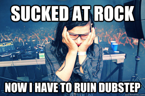 sucked at rock now i have to ruin dubstep