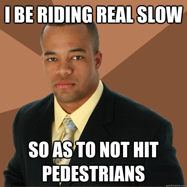 I be riding real slow So as to not hit pedestrians - I be riding real slow So as to not hit pedestrians  Successful Black Man