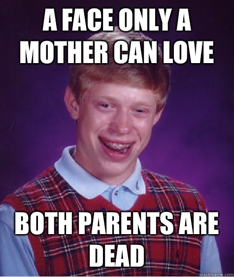 A face only a mother can love Both parents are dead - A face only a mother can love Both parents are dead  Bad Luck Brian