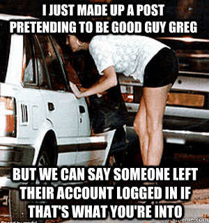 I just made up a post pretending to be Good Guy Greg But we can say someone left their account logged in if that's what you're into - I just made up a post pretending to be Good Guy Greg But we can say someone left their account logged in if that's what you're into  Karma Whore