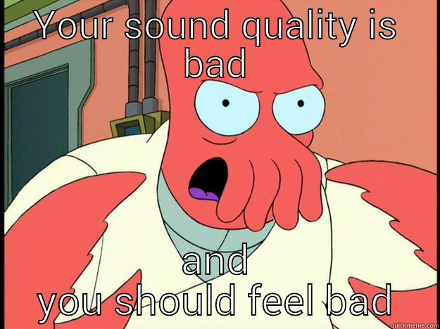 Bad Sound quality - YOUR SOUND QUALITY IS BAD AND YOU SHOULD FEEL BAD Lunatic Zoidberg
