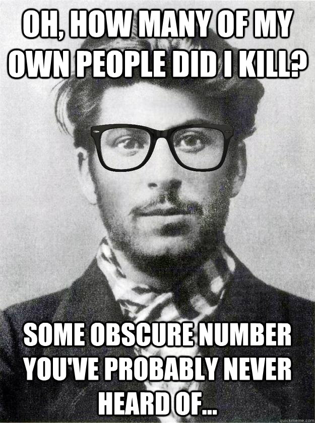 Oh, how many of my own people did i kill? Some obscure number you've probably never heard of...  Hipster Young Stalin