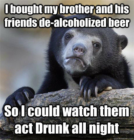 I bought my brother and his friends de-alcoholized beer So I could watch them act Drunk all night - I bought my brother and his friends de-alcoholized beer So I could watch them act Drunk all night  Confession Bear
