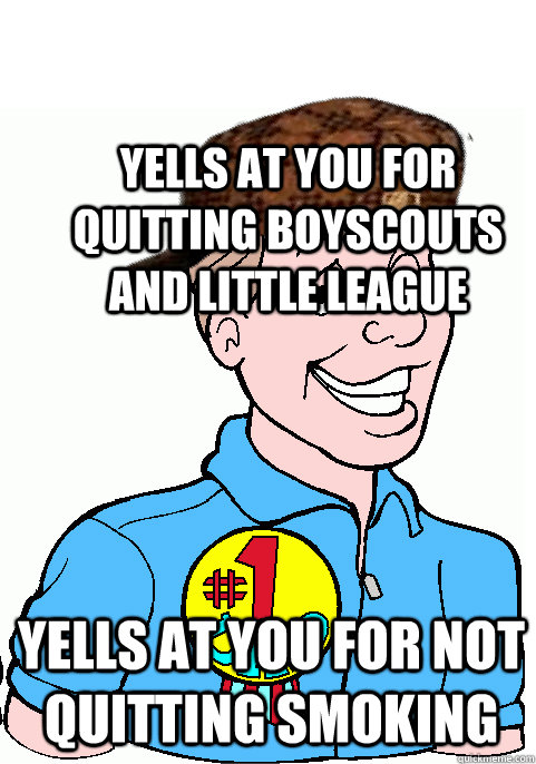Yells at you for quitting boyscouts and little league Yells at you for not quitting smoking