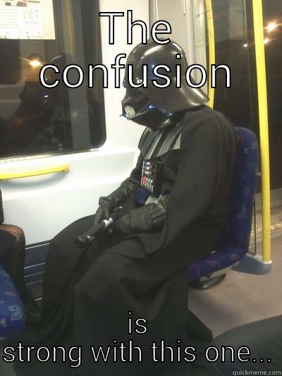 THE CONFUSION IS STRONG WITH THIS ONE... Sad Vader
