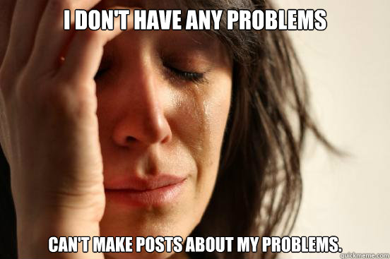 I don't have any problems Can't make posts about my problems. - I don't have any problems Can't make posts about my problems.  Misc